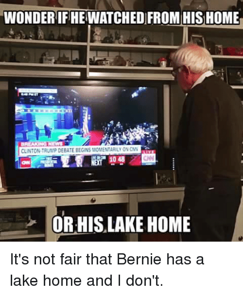 Its Not Fair: WONDERIFIHEWATCHED FROM HIS HOME  CLINTON TRUMP DEBATE BEGINS MOMENTARI ON CNN  OR HIS LAKE HOME It's not fair that Bernie has a lake home and I don't.