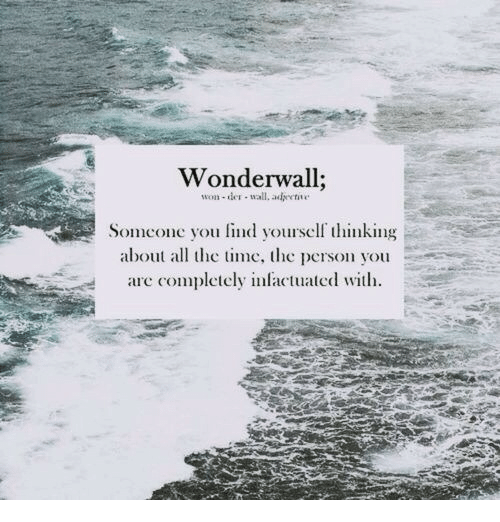 Lind: Wonderwall;  won-der wall, adee  Somone you lind your nking  abo e he perso you  are completely inlactuated wit