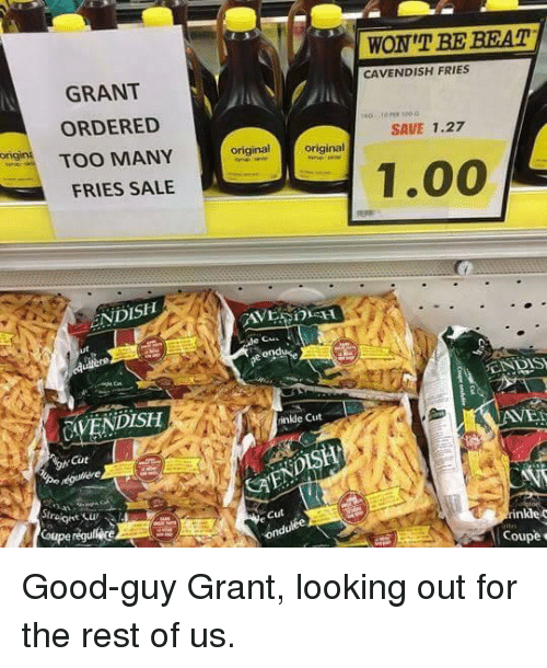 Cou: WON'T BE BEAT  CAVENDISH FRIES  GRANT  ORDERED  SAVE 1.27  gin TOO MANY  original  original  1.00  FRIES SALE  ENDISH  EN DIS  CAVENDISH  inkle Cut  AVEI  Cüt  オ.  Cut  inkle c  Cou <p>Good-guy Grant, looking out for the rest of us.</p>