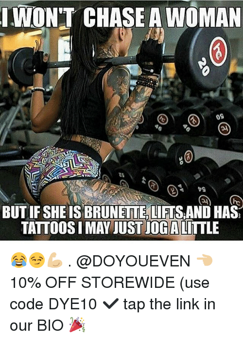 Womanism: WON'T CHASE A WOMAN  09  BUT IF SHE IS BRUNETTE,LIFTS AND HAS  TATTOOS I MAY JUST JOG ALITTLE 😂😏💪🏼 . @DOYOUEVEN 👈🏼 10% OFF STOREWIDE (use code DYE10 ✔️ tap the link in our BIO 🎉