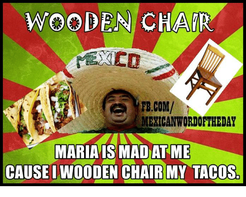 Mexican Wordoftheday: WOODEN CHAIR  FB.COM/  MEXICAN WORDOFTHEDAY  MARIA IS MAD AT ME  CAUSE IWOODEN CHAIR MY TACOS