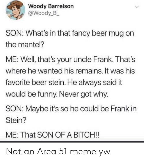 Was His: Woody Barrelson  @Woody_B  SON: What's in that fancy beer mug on  the mantel?  ME: Well, that's your uncle Frank. That's  where he wanted his remains. It was his  favorite beer stein. He always said it  would be funny. Never got why.  SON: Maybe it's so he could be Frank in  Stein?  ME: That SON OF A BITCH!! Not an Area 51 meme yw