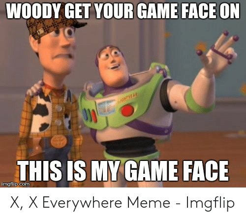 x x everywhere: WOODY GET YOUR GAME FACE ON  NTHEAR  THIS IS MY GAME FACE  imgflip.com X, X Everywhere Meme - Imgflip