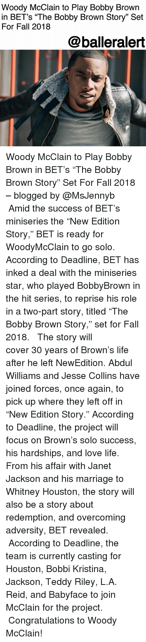 "whitney houston: Woody McClain to Play Bobby Brown  in BET's ""The Bobby Brown Story"" Set  For Fall 2018  @balleralert Woody McClain to Play Bobby Brown in BET's ""The Bobby Brown Story"" Set For Fall 2018 – blogged by @MsJennyb ⠀⠀⠀⠀⠀⠀⠀ ⠀⠀⠀⠀⠀⠀⠀ Amid the success of BET's miniseries the ""New Edition Story,"" BET is ready for WoodyMcClain to go solo. According to Deadline, BET has inked a deal with the miniseries star, who played BobbyBrown in the hit series, to reprise his role in a two-part story, titled ""The Bobby Brown Story,"" set for Fall 2018. ⠀⠀⠀⠀⠀⠀⠀ ⠀⠀⠀⠀⠀⠀⠀ The story will cover 30 years of Brown's life after he left NewEdition. Abdul Williams and Jesse Collins have joined forces, once again, to pick up where they left off in ""New Edition Story."" According to Deadline, the project will focus on Brown's solo success, his hardships, and love life. From his affair with Janet Jackson and his marriage to Whitney Houston, the story will also be a story about redemption, and overcoming adversity, BET revealed. ⠀⠀⠀⠀⠀⠀⠀ ⠀⠀⠀⠀⠀⠀⠀ According to Deadline, the team is currently casting for Houston, Bobbi Kristina, Jackson, Teddy Riley, L.A. Reid, and Babyface to join McClain for the project. ⠀⠀⠀⠀⠀⠀⠀ ⠀⠀⠀⠀⠀⠀⠀ Congratulations to Woody McClain!"