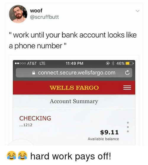 """Woofe: woof  @scruffbutt  """" work until your bank account looks like  a phone number""""  ooo AT&T LTE  11:49 PM  a connect.secure.wellsfargo.com C  WELLS FARGO  Account Summary  CHECKING  ...1212  $9.11  Available balance 😂😂 hard work pays off!"""