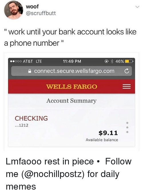 """Woofe: Woof  @scruffbutt  """" work until your bank account looks like  a phone number""""  ooo AT&T LTE  11:49 PM  connect.secure.wellsfargo.com C  WELLS FARGO  Account Summary  CHECKING  1212  $9.11 。  Available balance Lmfaooo rest in piece • ➜ Follow me (@nochillpostz) for daily memes"""