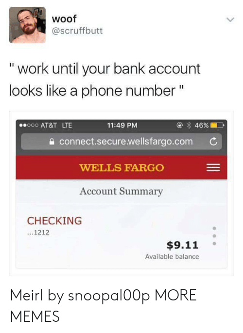"""Liked A: woof  @scruffbutt  """" work until your bank account  looks like a phone number""""  @ 46%  11:49 PM  a connect.secure.wellsfargo.com  WELLS FARGO  Account Summary  000 AT&T LTE  CHECKING  ...1212  $9.11  Available balance Meirl by snoopal00p MORE MEMES"""