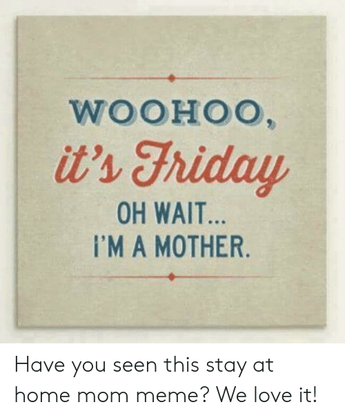 Stay At Home Mom Meme: WOOHOO,  it's Fhiday  OH WAIT...  I'MA MOTHER. Have you seen this stay at home mom meme? We love it!