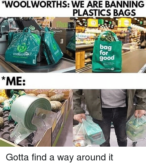 plastics: WOOLWORTHS: WE ARE BANNING  PLASTICS BAGS  bag  for  good  ME: Gotta find a way around it