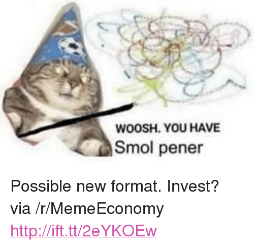 "woosh: WOOSH. YOU HAVE  Smol pener <p>Possible new format. Invest? via /r/MemeEconomy <a href=""http://ift.tt/2eYKOEw"">http://ift.tt/2eYKOEw</a></p>"
