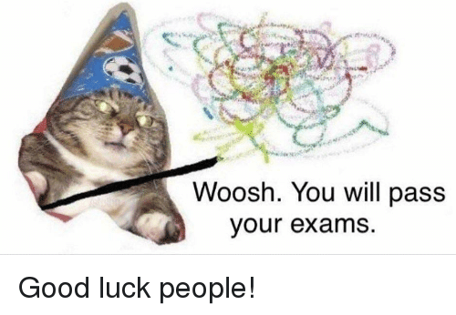 woosh: Woosh. You will pass  our exams Good luck people!