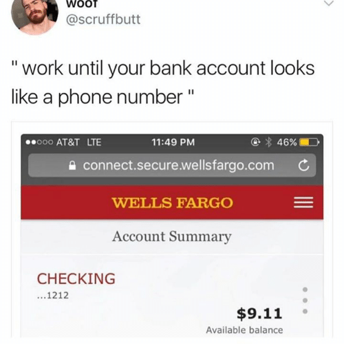 "wootly: WOOT  @scruffbutt  "" work until your bank account looks  like a phone number""  000 AT&T LTE  11:49 PM  connect.secure.wellsfarao.com C  WELLS FARGO  Account Summary  CHECKING  1212  $9.11  Available balance"