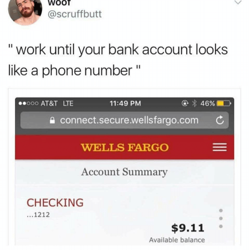 9/11, Phone, and Work: WOOT  @Scruffbutt  work until your bank account looks  like a phone number  II  46%  o00 AT&T LTE  11:49 PM  connect.secure.wellsfargo.com  WELLS FARGO  Account Summary  CHECKING  ...1212  $9.11  Available balance