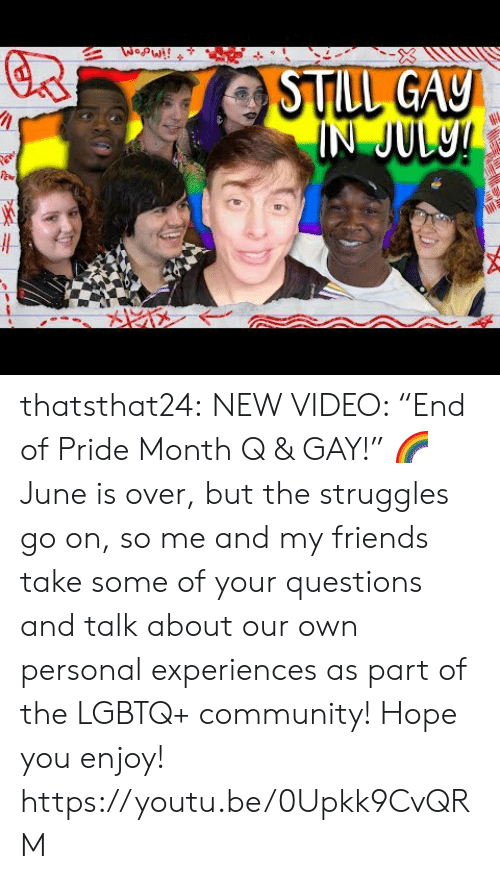 "pride month: WopW!!  STILL GAY  IN JUL9! thatsthat24:  NEW VIDEO: ""End of Pride Month Q & GAY!"" 🌈 June is over, but the struggles go on, so me and my friends take some of your questions and talk about our own personal experiences as part of the LGBTQ+ community! Hope you enjoy! https://youtu.be/0Upkk9CvQRM"