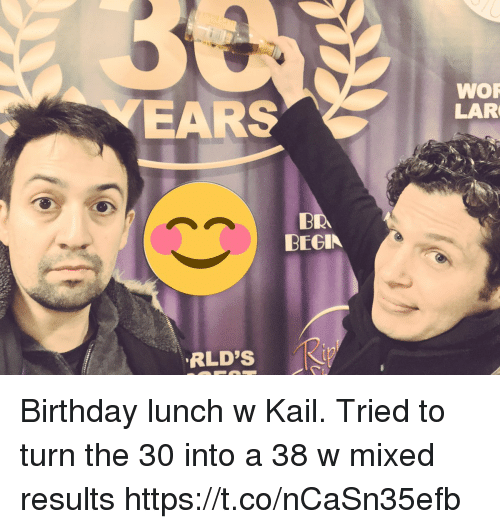 Birthday, Memes, and 🤖: WOR  LAR  EARS  BR  BEGIN  RLD'S Birthday lunch w Kail. Tried to turn the 30 into a 38 w mixed results https://t.co/nCaSn35efb
