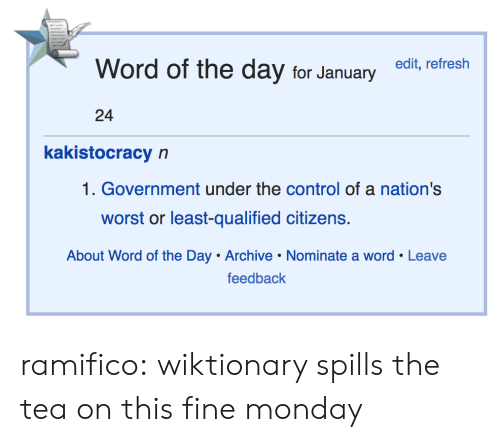 The Tea: Word of the day for Januaryedit, refresh  24  kakistocracy n  1. Government under the control of a nation's  worst or least-qualified citizens.  About Word of the Day Archive Nominate a word Leave  feedback ramifico: wiktionary spills the tea on this fine monday