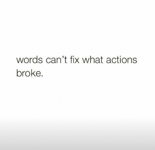 Words, What, and Broke: words can't fix what actions  broke.