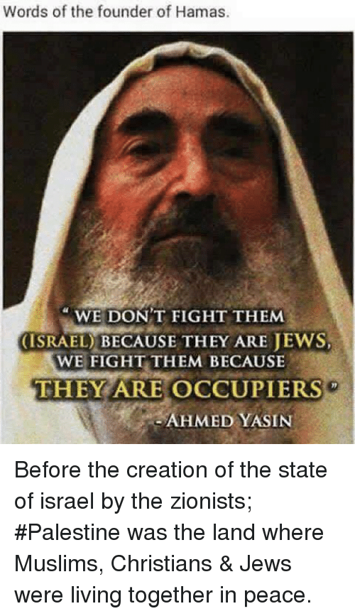 creationism: Words of the founder of Hamas.  WE DON'T FIGHT THEMM  (ISRAEL) BECAUSE THEY ARE JEWS  WE FIGHT THEM BECAUSE  THEY ARE OCCUPIERS  AHMED YASIN Before the creation of the state of israel by the zionists; #Palestine was the land where Muslims, Christians & Jews were living together in peace.