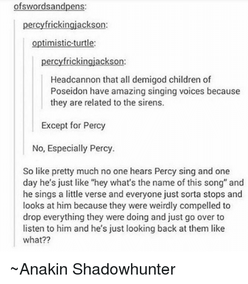 """Turtling: wordsandpens  percyfrickingjackson:  optimistic turtle:  percyfrickingjackson:  Headcannon that all demigod children of  Poseidon have amazing singing voices because  they are related to the sirens.  Except for Percy  No, Especially Percy.  So like pretty much no one hears Percy sing and one  day he's just like """"hey what's the name of this song"""" and  he sings a little verse and everyone just sorta stops and  looks at him because they were weirdly compelled to  drop everything they were doing and just go over to  listen to him and he's just looking back at them like  what?? ~Anakin Shadowhunter"""
