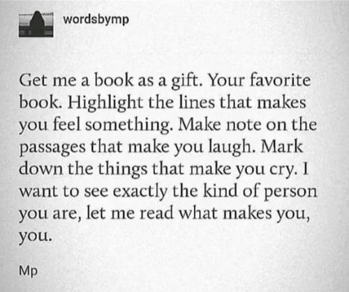 The Lines: wordsbymp  gift. Your favorite  book. Highlight the lines that makes  you feel something. Make note on the  passages that make you laugh. Mark  down the things that make you cry. I  want to see exactly the kind of person  you are, let me read what makes you,  Get me a book as a  you.  Mp