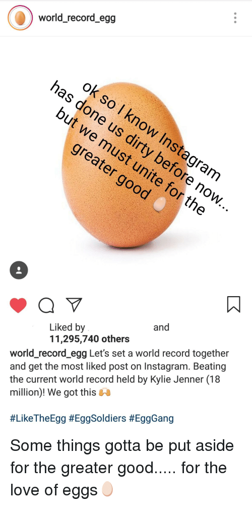 Instagram, Kylie Jenner, and Love: Worid_recora_egg  Liked by  11,295,740 others  and  world_record egg Let's set a world record together  and get the most liked post on Instagram. Beating  the current world record held by Kylie Jenner (18  million)! We got this