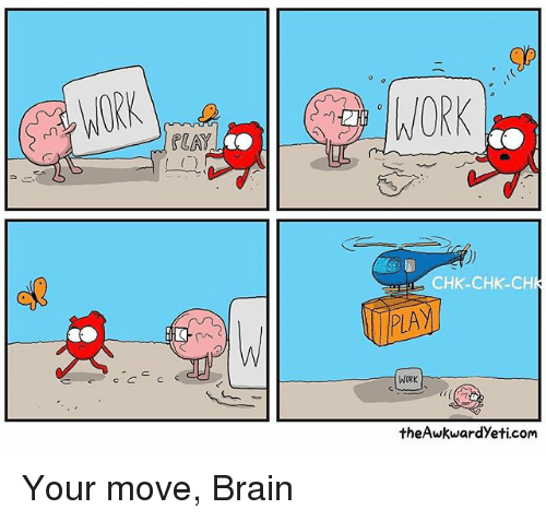 Your Moves: WORK  CHK-CHK-CH  WORK  theAwkwardyeti.com Your move, Brain