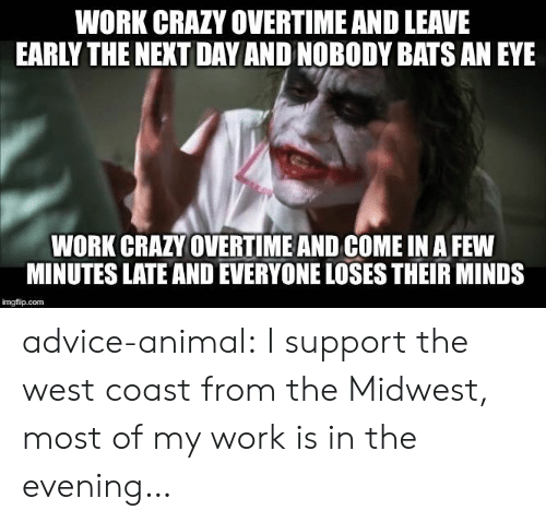 West Coast: WORK CRAZY OVERTIME AND LEAVE  EARLY THE NEXT DAY AND NOBODY BATS AN EYE  WORK CRAZY OVERTIME AND COME IN A FEW  MINUTES LATE AND EVERYONE LOSES THEIR MINDS  imgflip.com advice-animal:  I support the west coast from the Midwest, most of my work is in the evening…