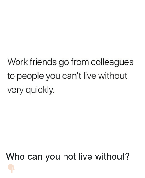 Friends, Memes, and Work: Work friends go from colleagues  to people you can't live without  very quickly. Who can you not live without? 👇🏻