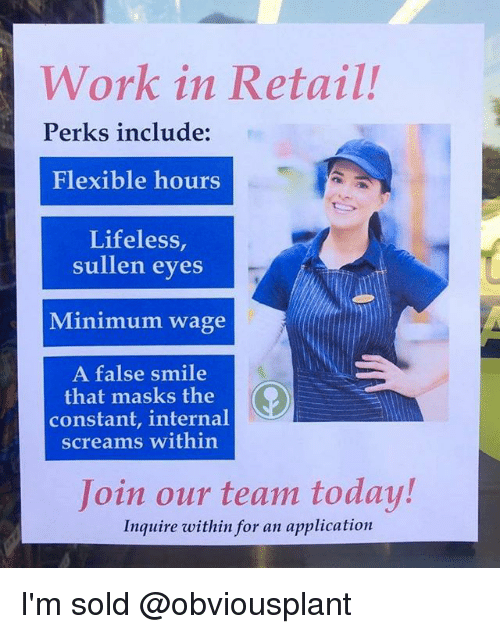 inquire: Work in Retail!  Perks include:  Flexible hours  Lifeless,  sullen eves  Minimum wage  A false smile  that masks the  constant, internal  screams within  Join our team today!  Inquire within for an application I'm sold @obviousplant