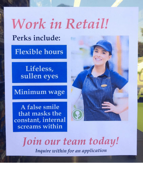 inquire: Work in Retail!  Perks include:  Flexible hours  Lifeless,  sullen eves  Minimum wage  A false smile  that masks the  constant, internal  screams within  Join our team today!  Inquire within for an application
