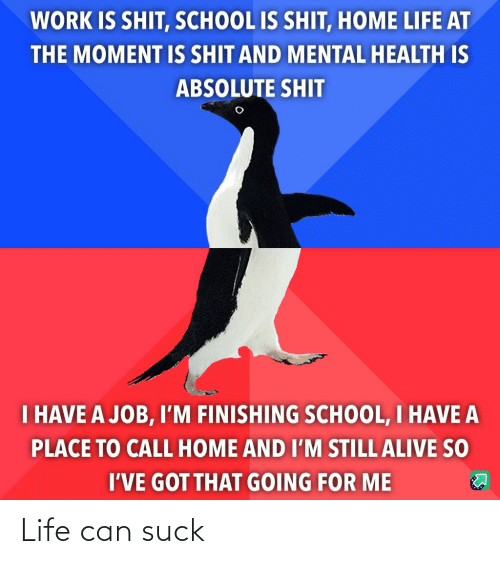 mental health: WORK IS SHIT, SCHOOL IS SHIT, HOME LIFE AT  THE MOMENT IS SHIT AND MENTAL HEALTH IS  ABSOLUTE SHIT  I HAVE A JOB, I'M FINISHING SCHOOL, I HAVE A  PLACE TO CALL HOME AND I'M STILL ALIVE SO  I'VE GOT THAT GOING FOR ME Life can suck