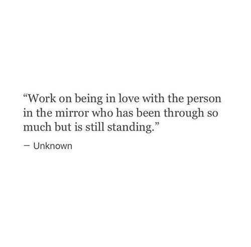 "Love, Work, and Mirror: ""Work on being in love with the person  in the mirror who has been through so  much but is still standing.""  -Unknown"