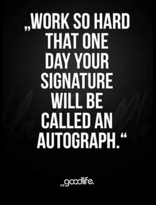 """Work, One, and One Day: ,WORK SO HARD  THAT ONE  DAY YOUR  SIGNATURE  WILL BE  CALLED AN  AUTOGRAPH.""""  gcolife."""