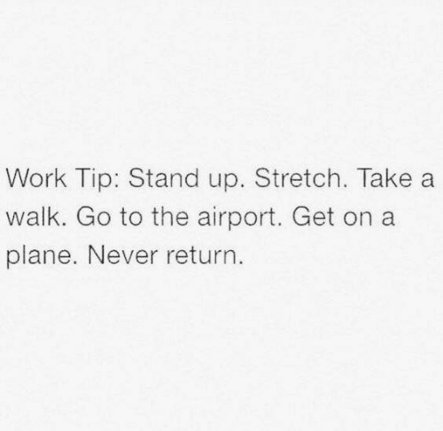 Dank, Work, and Never: Work Tip: Stand up. Stretch. Take a  walk. Go to the airport. Get on a  plane. Never return.