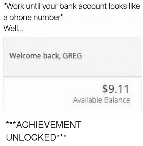 """Achievment Unlocked: """"Work until your bank account looks like  a phone number""""  Well  Welcome back, GREG  $9.11  Available Balance ***ACHIEVEMENT UNLOCKED***"""