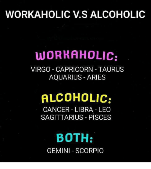 Aquarius, Aries, and Cancer: WORKAHOLIC V.S ALCOHOLIC  WORRAHOLIC:  VIRGO CAPRICORN TAURUS  AQUARIUS ARIES  ALCOHOLIC  CANCER LIBRA LEO  SAGITTARIUS PISCES  BOTH:  GEMINI SCORPIO