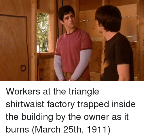 Triangle, March, and Inside: Workers at the triangle shirtwaist factory trapped inside the building by the owner as it burns (March 25th, 1911)