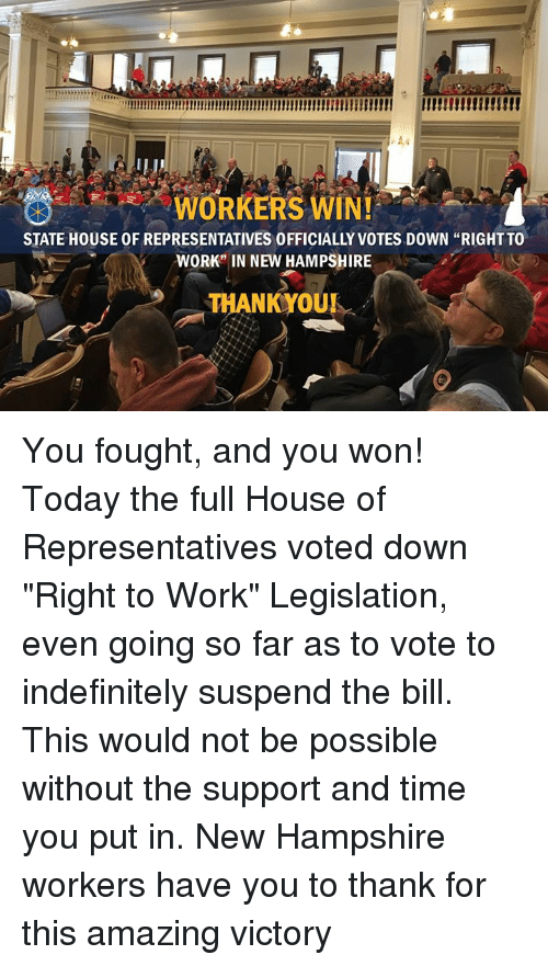 """suspender: WORKERS WINI  STATE HOUSE OF REPRESENTATIVES 0FFICIALLY VOTES DOWN """"RIGHT TO  WORK"""" IN NEW HAMPSHIRE  THANK OUR You fought, and you won!   Today the full House of Representatives voted down """"Right to Work"""" Legislation, even going so far as to vote to indefinitely suspend the bill. This would not be possible without the support and time you put in.   New Hampshire workers have you to thank for this amazing victory"""