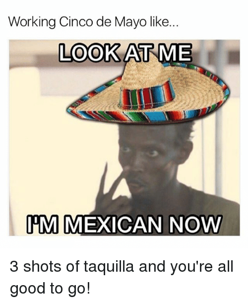good to go: Working Cinco de Mayo like..  LOOK AT ME  IM  MEXICAN NOW 3 shots of taquilla and you're all good to go!