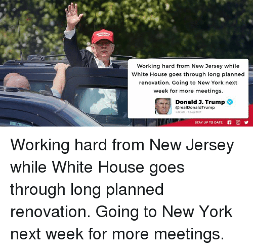 New York, White House, and Date: Working hard from New Jersey while  White House goes through long planned  renovation. Going to New York next  week for more meetings  Donald 3. Trump  @realDonaldTrump  32 AM-7 Aug 2017  STAY UP TO DATE f O 9 Working hard from New Jersey while White House goes through long planned renovation. Going to New York next week for more meetings.