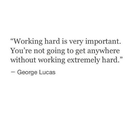 """George Lucas, Working, and Lucas: """"Working hard is very important.  You're not going to get anywhere  without working extremely hard.""""  -George Lucas  05"""