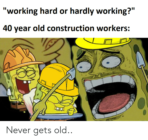 "working hard: ""working hard or hardly working?""  II  40 year old construction workers: Never gets old.."