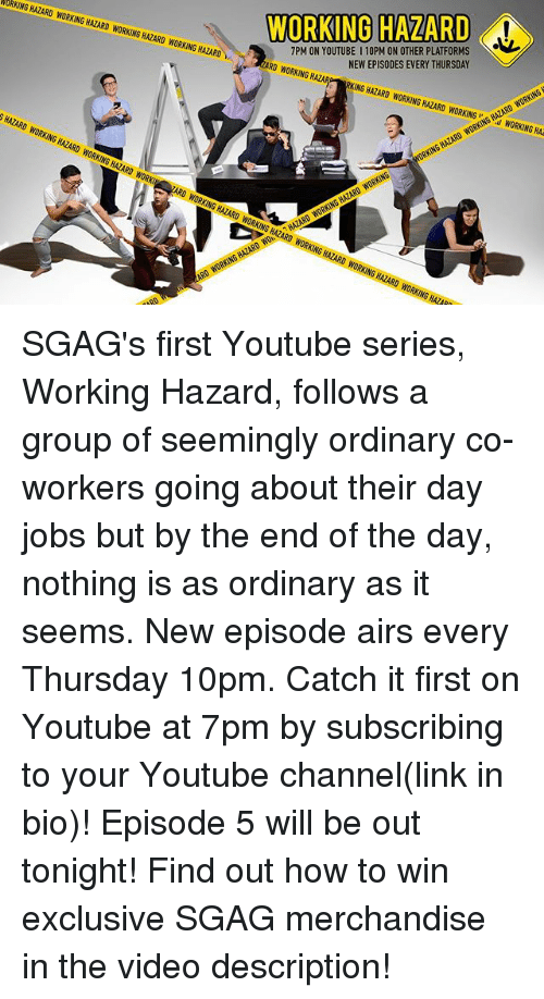 Memes, youtube.com, and How To: WORKING HAZARD  7PM ON YOUTUBE I 10PM ON OTHER PLATFORMS  NEW EPISODES EVERY THURSDAY  URKING HAZARD WORKING HAZARD WORKINGS HAZARD WORKING HAZARD  0 WORKINGR  ING HAZARD WORKING HAZARD WORKINGWORKING HA  SHAZARD WORKING HAZARD WORKING HAZARD w SGAG's first Youtube series, Working Hazard, follows a group of seemingly ordinary co-workers going about their day jobs but by the end of the day, nothing is as ordinary as it seems. New episode airs every Thursday 10pm. Catch it first on Youtube at 7pm by subscribing to your Youtube channel(link in bio)! Episode 5 will be out tonight! Find out how to win exclusive SGAG merchandise in the video description!