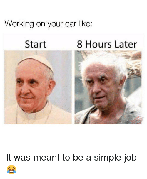 8 Hours Later: Working on your car like:  Start  8 Hours Later It was meant to be a simple job 😂