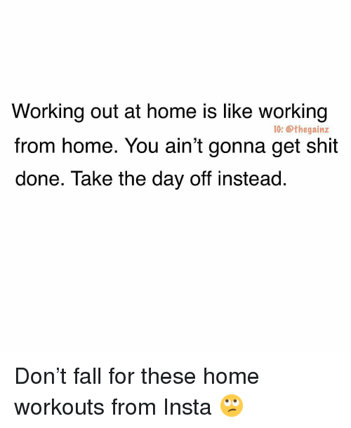 working from home: Working out at home is like working  from home. You ain't gonna get shit  done. Take the day off instead.  IC: @thegainz Don't fall for these home workouts from Insta 🙄
