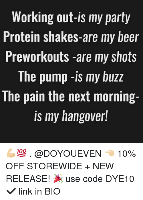 Beer, Gym, and Party: Working out-is my party  Protein shakes-are my beer  Preworkouts -are my shots  The pump -is my buzz  The pain the next morning-  is my hangover! 💪🏼💯 . @DOYOUEVEN 👈🏼 10% OFF STOREWIDE + NEW RELEASE! 🎉 use code DYE10 ✔️ link in BIO