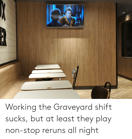 sucks: Working the Graveyard shift sucks, but at least they play non-stop reruns all night