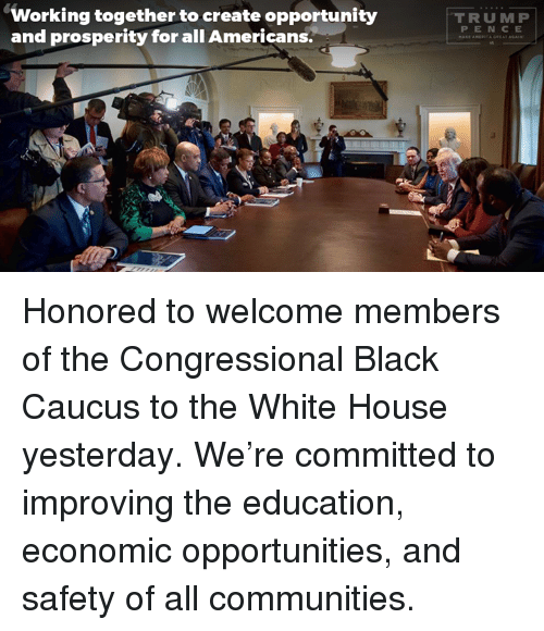 caucuses: Working together to create opportunity  and prosperity for all Americans.  T RUMP  P E N C E Honored to welcome members of the Congressional Black Caucus to the White House yesterday. We're committed to improving the education, economic opportunities, and safety of all communities.