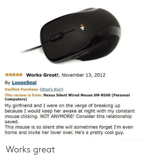 Whats This: Works Great!, November 13, 2012  By LooseSeal  Verified Purchase (What's this?)  This review is from: Nexus Silent Wired Mouse SM-8500 (Personal  Computers)  My girlfriend and I were on the verge of breaking up  because I would keep her awake at night with my constant  mouse clicking. NOT ANYMORE! Consider this relationship  saved  This mouse is so silent she will sometimes forget I'm even  home and invite her lover over. He's a pretty cool guy Works great