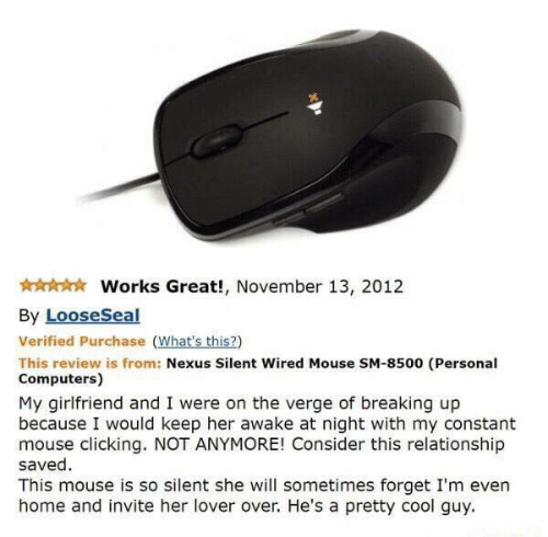 lover: Works Great!, November 13, 2012  By LooseSeal  Verified Purchase (What's this?)  This review is from: Nexus Silent Wired Mouse SM-8500 (Personal  Computers)  My girlfriend and I were on the verge of breaking up  because I would keep her awake at night with my constant  mouse clicking. NOT ANYMORE! Consider this relationship  saved  This mouse is so silent she will sometimes forget I'm even  home and invite her lover over. He's a pretty cool guy